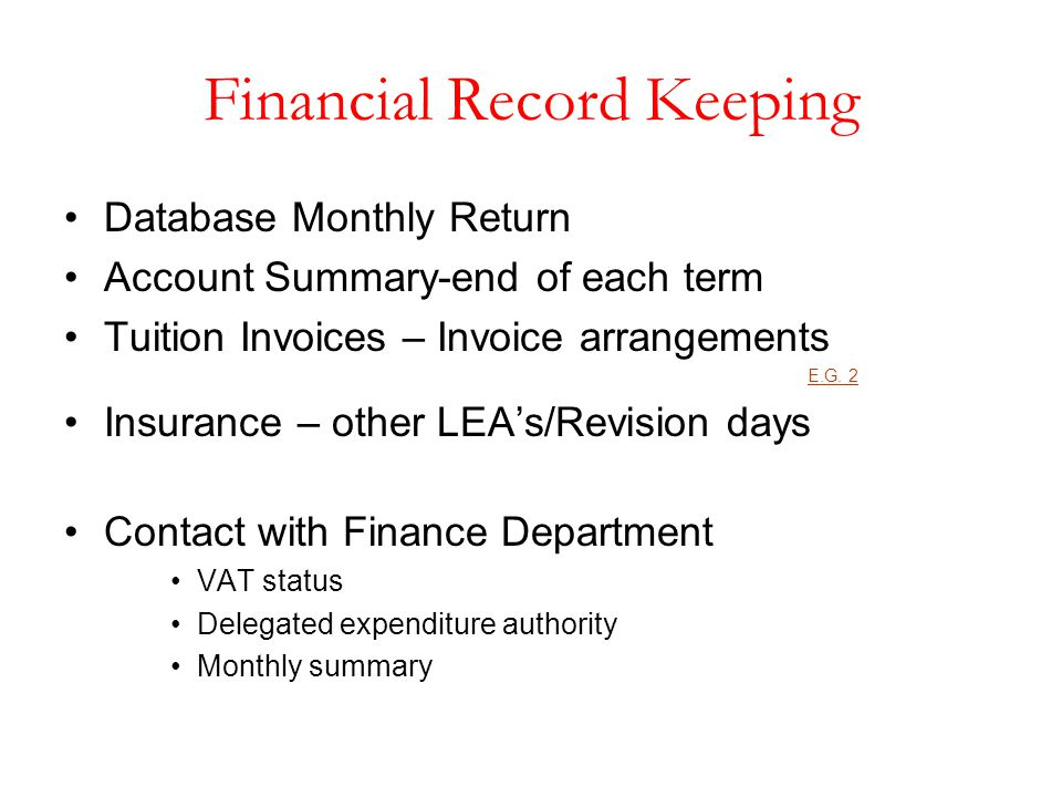 Financial Record Keeping Database Monthly Return Account Summary-end of each term Tuition Invoices – Invoice arrangements E.G. 2 Insurance – other LEA