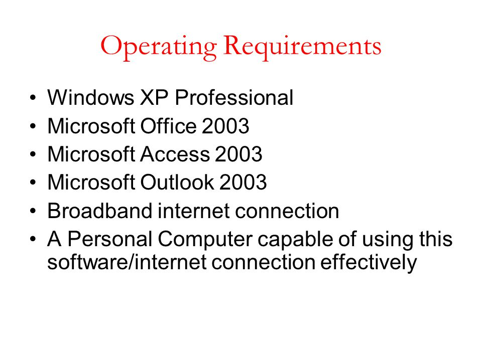Operating Requirements Windows XP Professional Microsoft Office 2003 Microsoft Access 2003 Microsoft Outlook 2003 Broadband internet connection A Pers