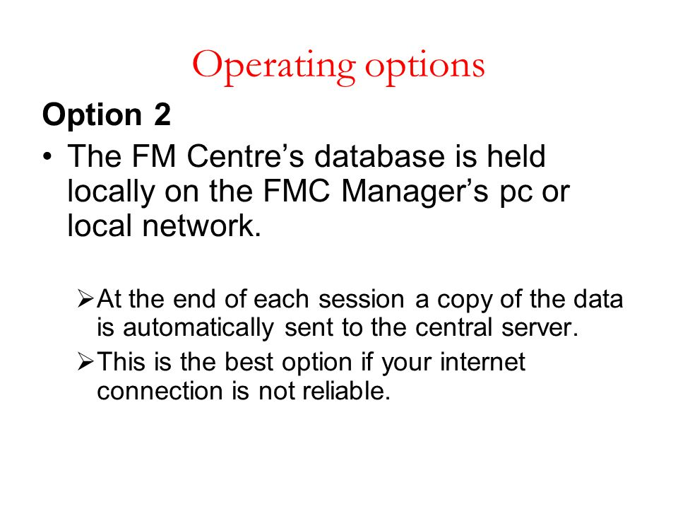 Operating options Option 2 The FM Centre's database is held locally on the FMC Manager's pc or local network.  At the end of each session a copy of t