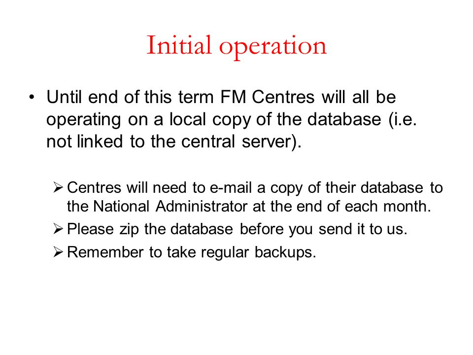 Initial operation Until end of this term FM Centres will all be operating on a local copy of the database (i.e. not linked to the central server).  C