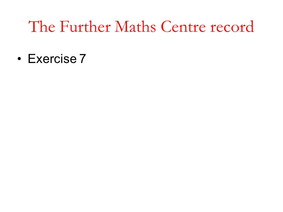 The Further Maths Centre record Exercise 7