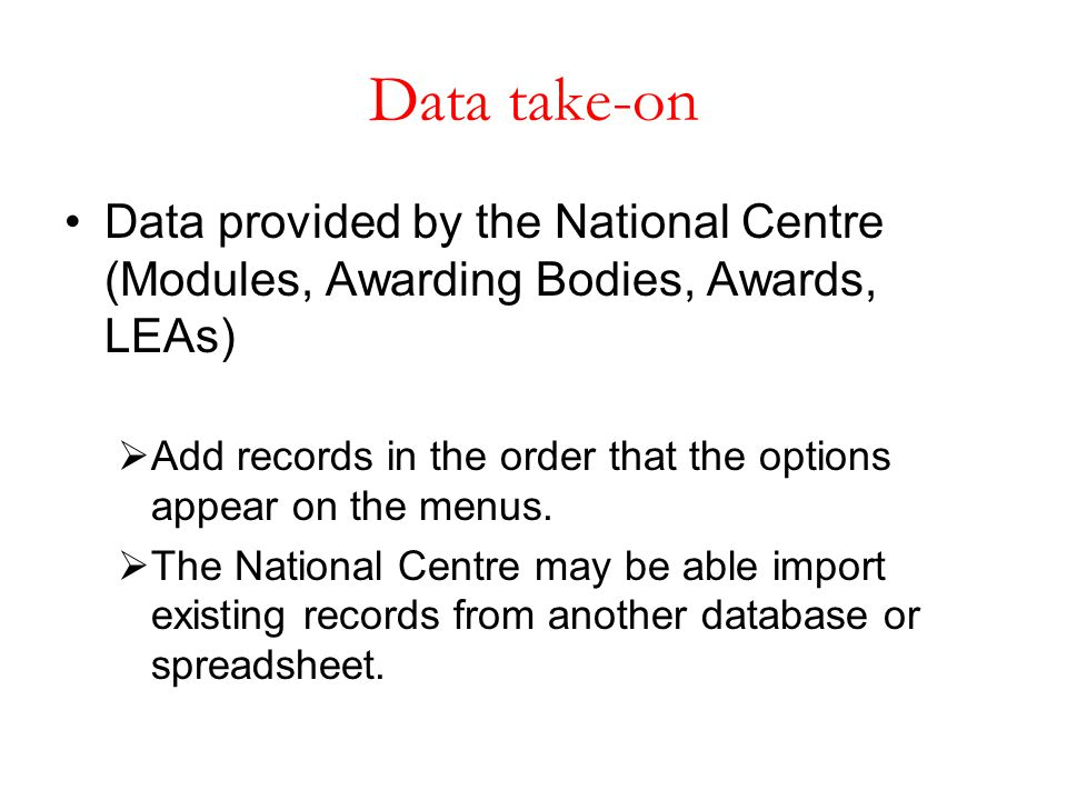 Data take-on Data provided by the National Centre (Modules, Awarding Bodies, Awards, LEAs)  Add records in the order that the options appear on the m