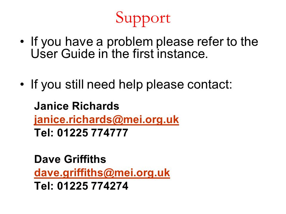 Support If you have a problem please refer to the User Guide in the first instance. If you still need help please contact: Janice Richards janice.rich