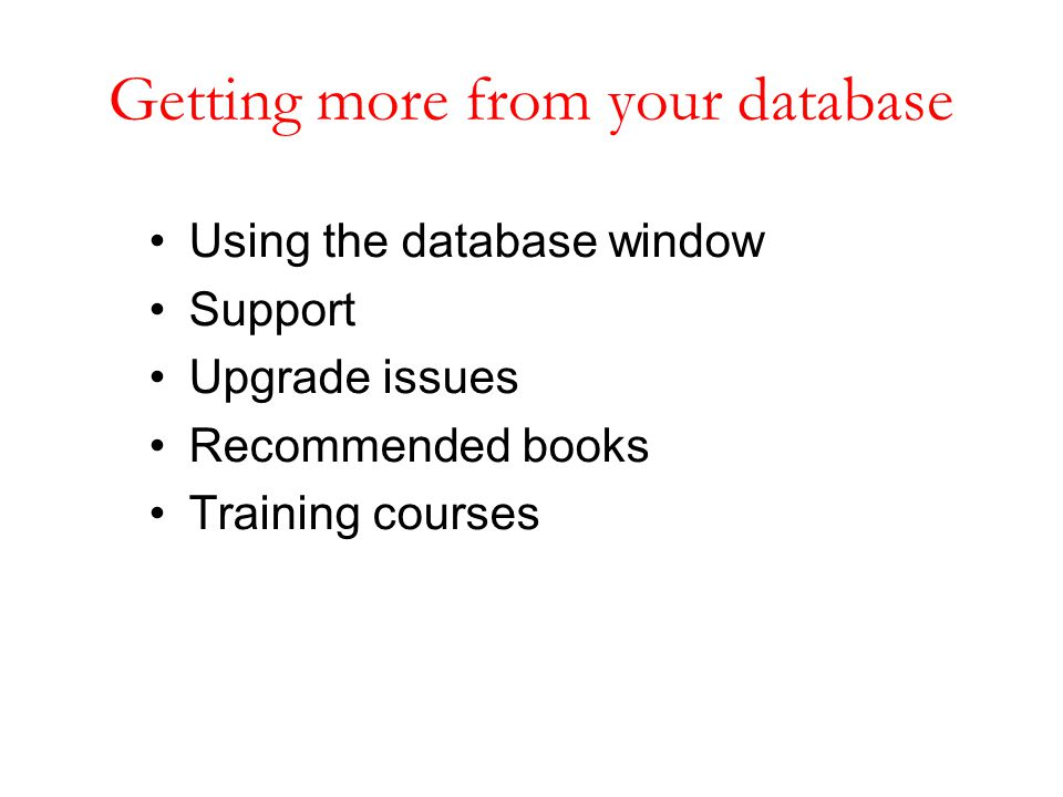 Getting more from your database Using the database window Support Upgrade issues Recommended books Training courses