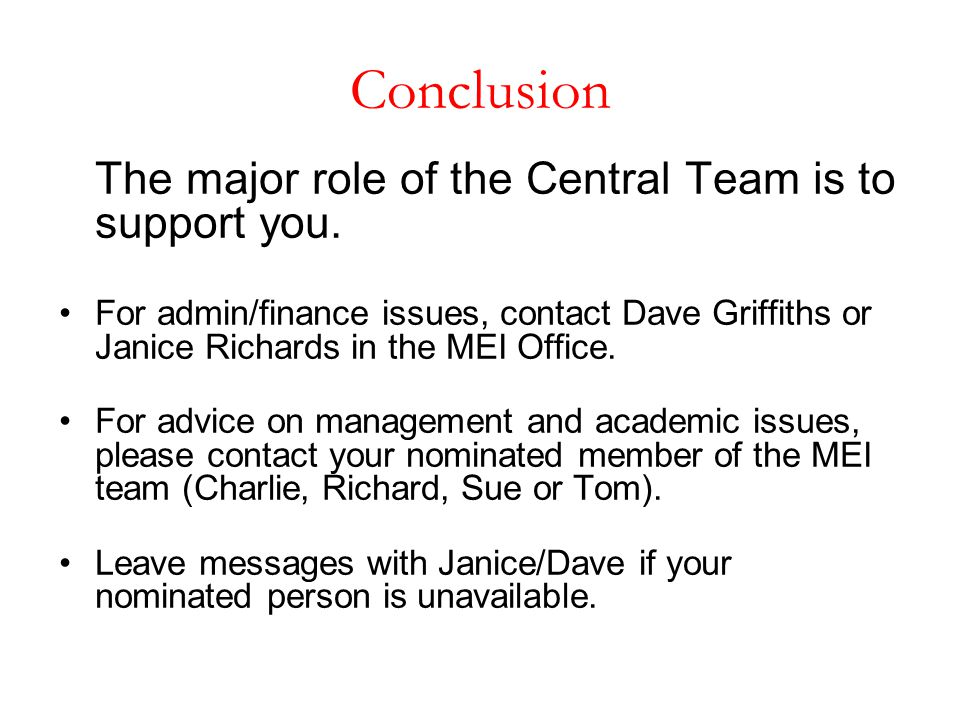 Conclusion The major role of the Central Team is to support you. For admin/finance issues, contact Dave Griffiths or Janice Richards in the MEI Office