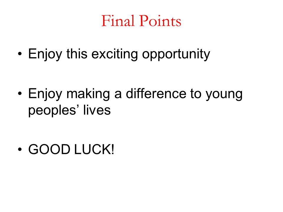 Final Points Enjoy this exciting opportunity Enjoy making a difference to young peoples' lives GOOD LUCK!