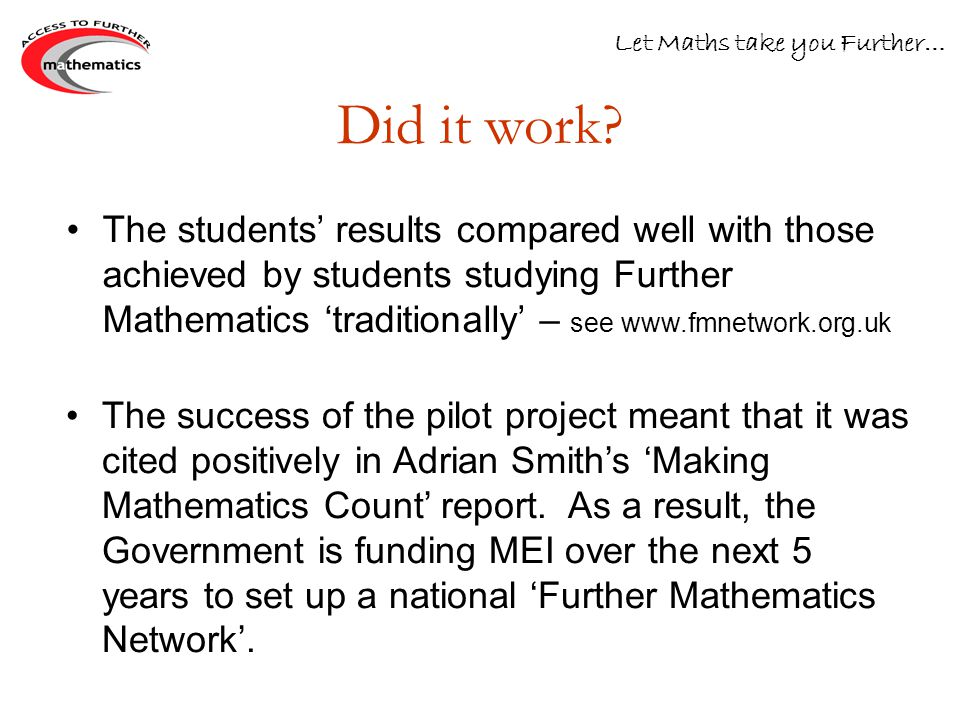 The success of the pilot project meant that it was cited positively in Adrian Smith's 'Making Mathematics Count' report.