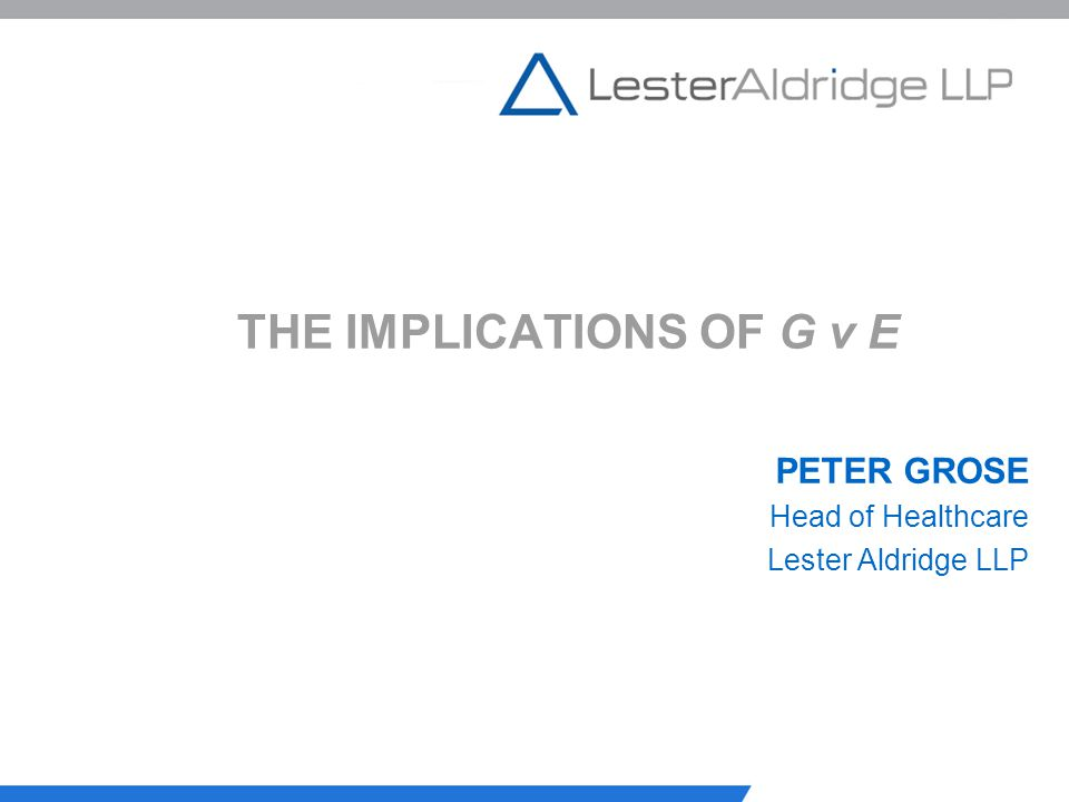 THE IMPLICATIONS OF G v E PETER GROSE Head of Healthcare Lester Aldridge LLP