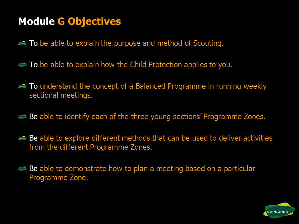Module G Objectives To be able to explain the purpose and method of Scouting.