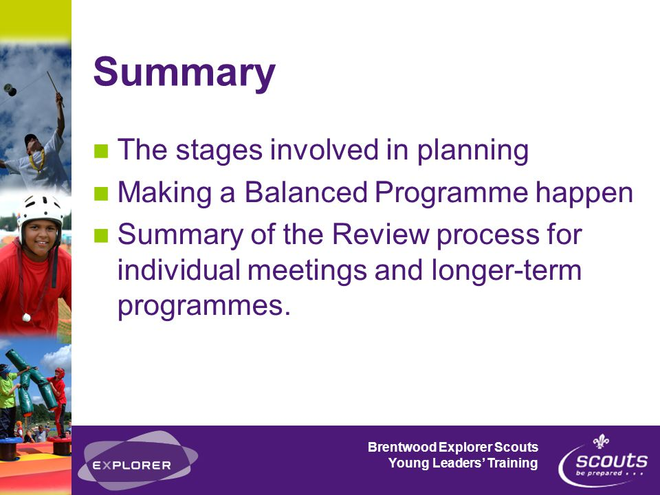 Brentwood Explorer Scouts Young Leaders' Training Summary The stages involved in planning Making a Balanced Programme happen Summary of the Review process for individual meetings and longer-term programmes.
