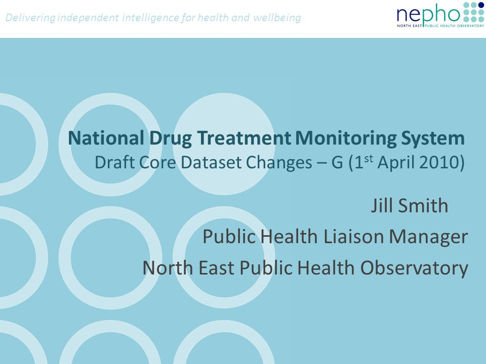 Delivering independent intelligence for health and wellbeing National Drug Treatment Monitoring System Draft Core Dataset Changes – G (1 st April 2010