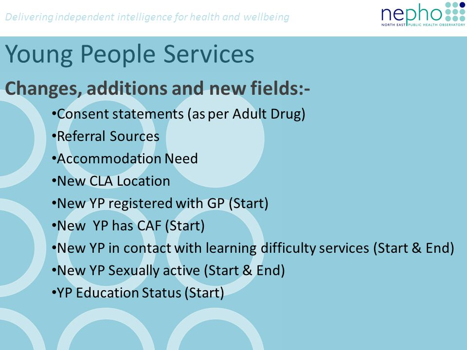 Delivering independent intelligence for health and wellbeing Young People Services Changes, additions and new fields:- Consent statements (as per Adul