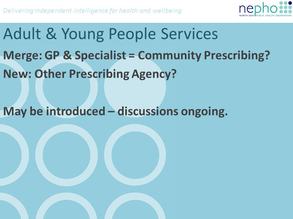 Delivering independent intelligence for health and wellbeing Adult & Young People Services Merge: GP & Specialist = Community Prescribing? New: Other