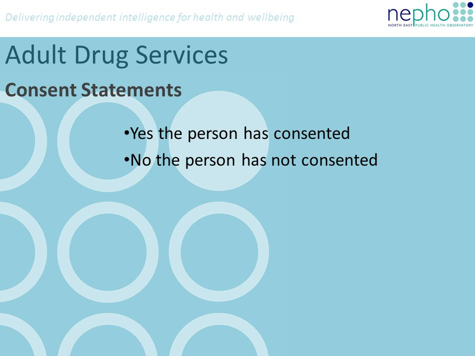 Delivering independent intelligence for health and wellbeing Adult Drug Services Consent Statements Yes the person has consented No the person has not