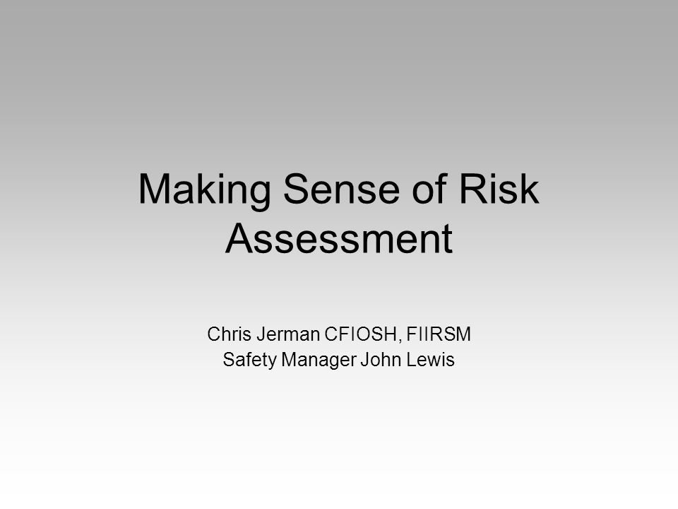 Making Sense of Risk Assessment Chris Jerman CFIOSH, FIIRSM Safety Manager John Lewis