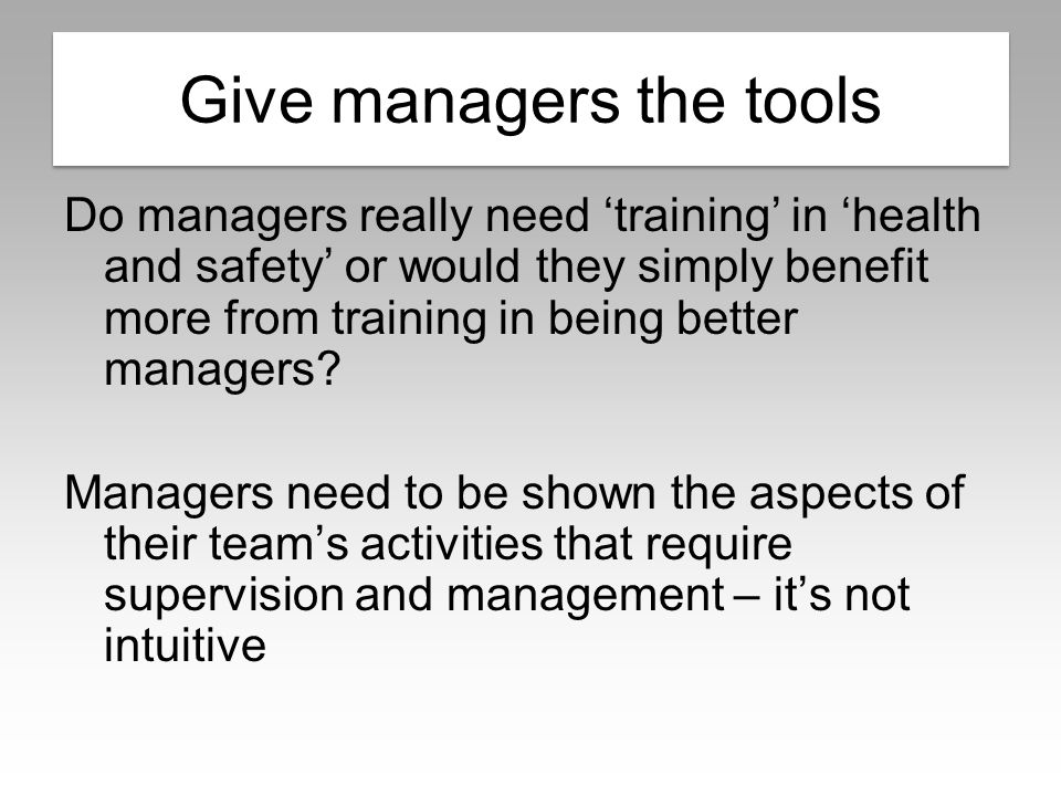 Managing safely Do managers really need 'training' in 'health and safety' or would they simply benefit more from training in being better managers.