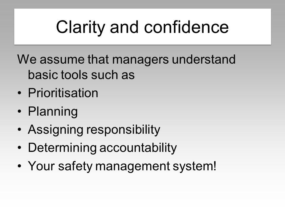 Clarity and confidence We assume that managers understand basic tools such as Prioritisation Planning Assigning responsibility Determining accountability Your safety management system.