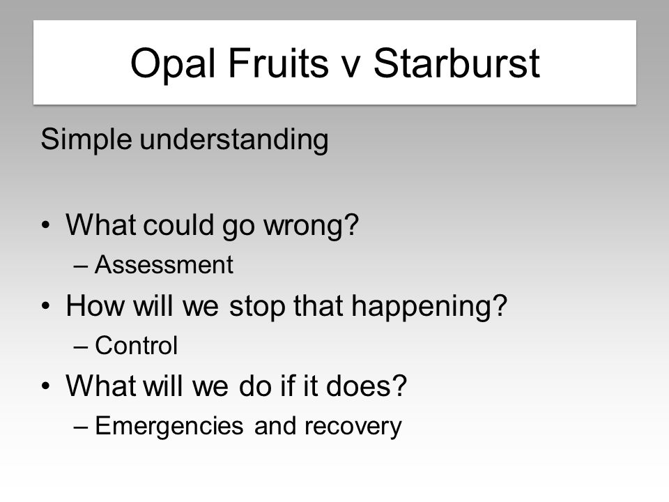 Opal Fruits v Starburst Simple understanding What could go wrong? –Assessment How will we stop that happening? –Control What will we do if it does? –E