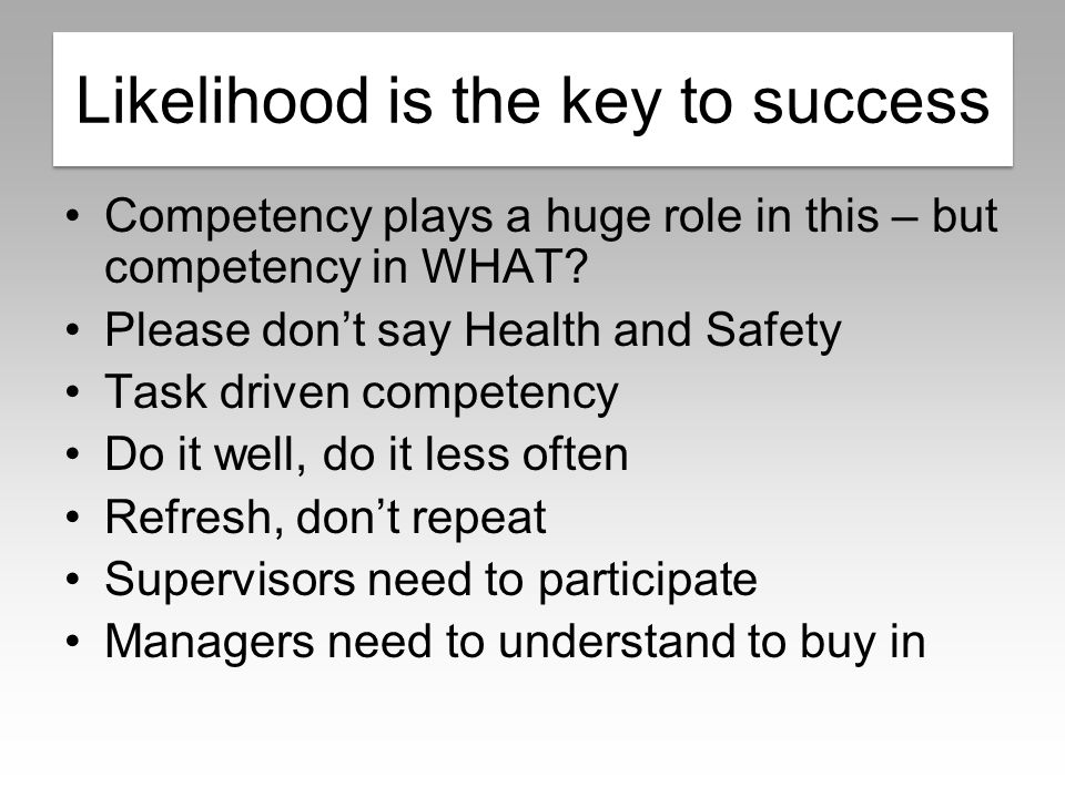 Likelihood is key Competency plays a huge role in this – but competency in WHAT.