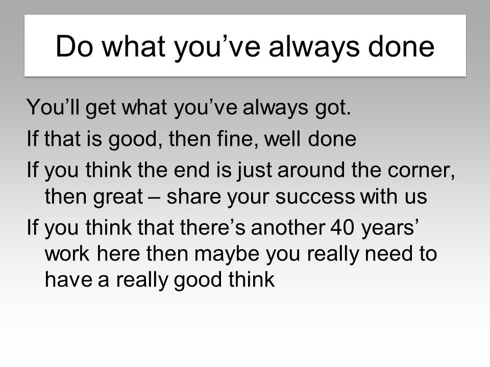 Do what you've always done You'll get what you've always got.