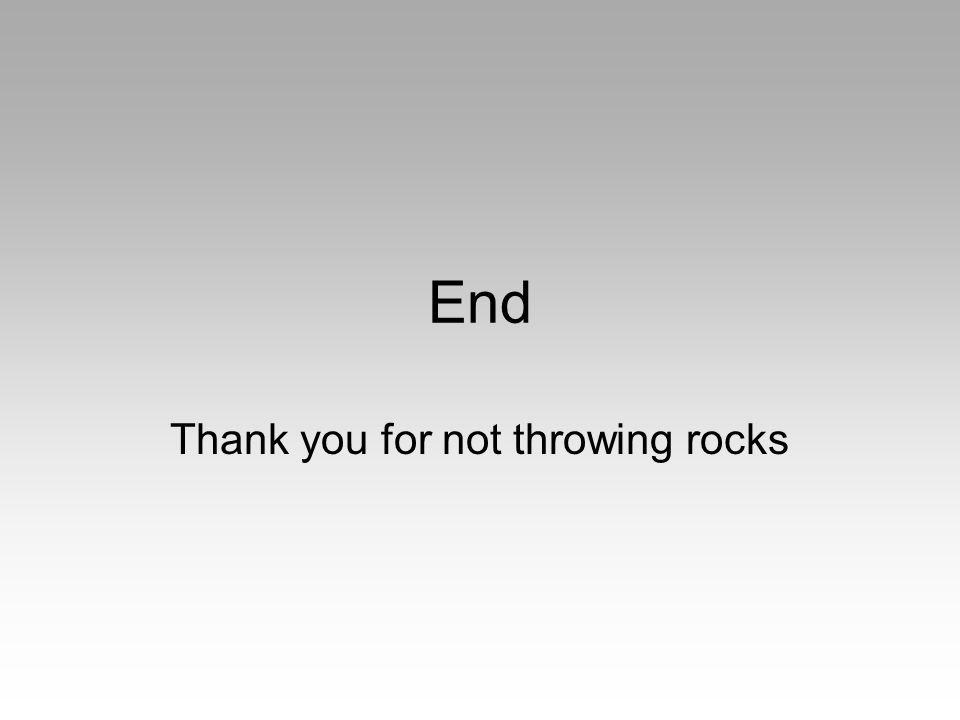 End Thank you for not throwing rocks