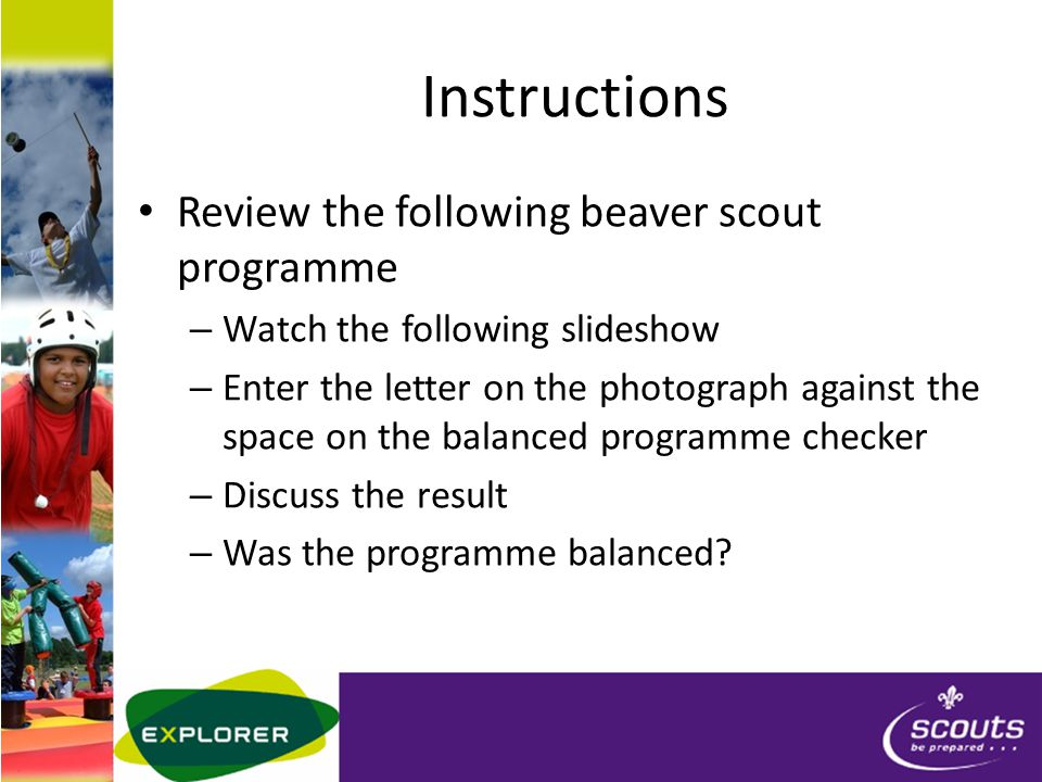 Instructions Review the following beaver scout programme – Watch the following slideshow – Enter the letter on the photograph against the space on the balanced programme checker – Discuss the result – Was the programme balanced