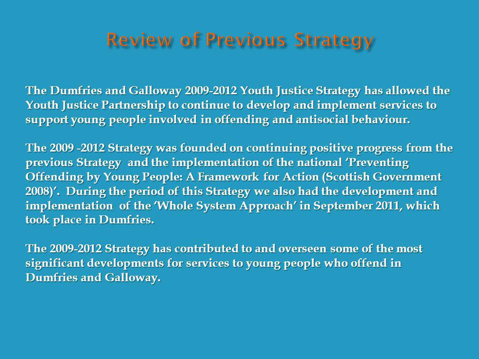 The Dumfries and Galloway 2009-2012 Youth Justice Strategy has allowed the Youth Justice Partnership to continue to develop and implement services to support young people involved in offending and antisocial behaviour.