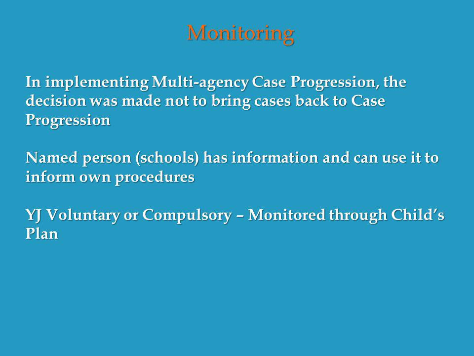 Monitoring In implementing Multi-agency Case Progression, the decision was made not to bring cases back to Case Progression Named person (schools) has information and can use it to inform own procedures YJ Voluntary or Compulsory – Monitored through Child's Plan