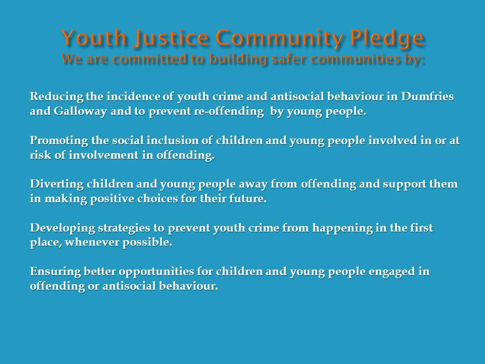 Reducing the incidence of youth crime and antisocial behaviour in Dumfries and Galloway and to prevent re-offending by young people.