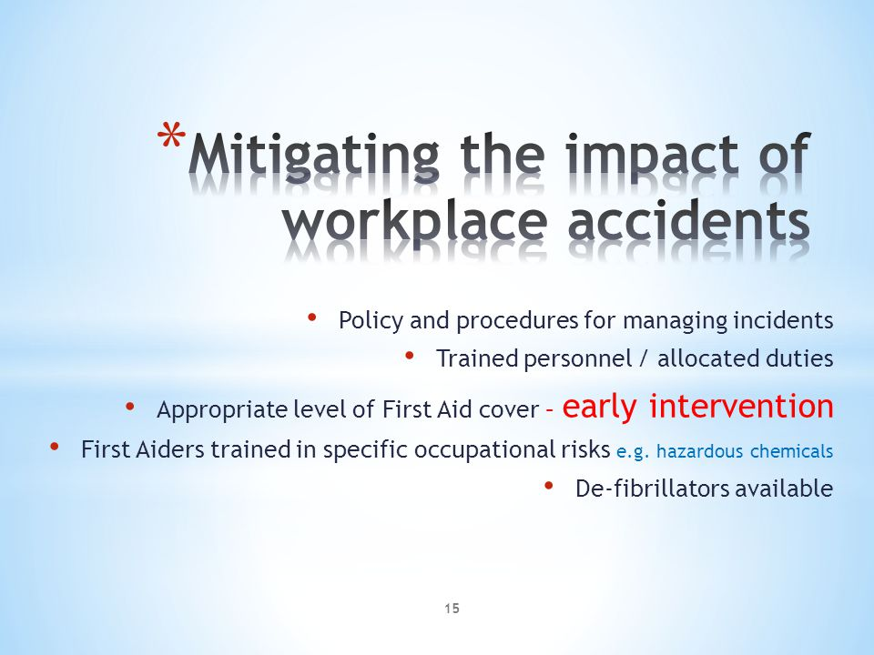 Policy and procedures for managing incidents Trained personnel / allocated duties Appropriate level of First Aid cover – early intervention First Aiders trained in specific occupational risks e.g.