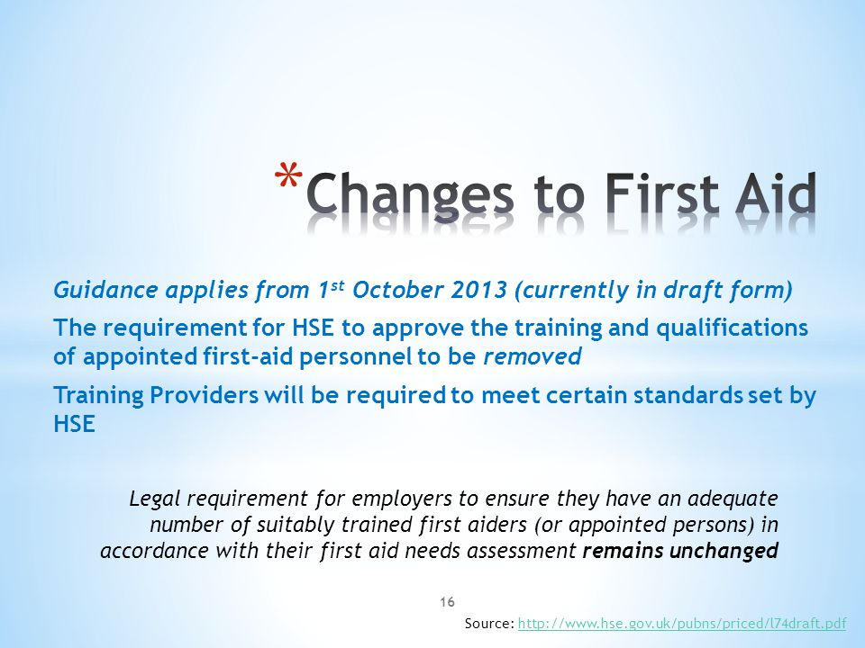 Guidance applies from 1 st October 2013 (currently in draft form) The requirement for HSE to approve the training and qualifications of appointed first-aid personnel to be removed Training Providers will be required to meet certain standards set by HSE Legal requirement for employers to ensure they have an adequate number of suitably trained first aiders (or appointed persons) in accordance with their first aid needs assessment remains unchanged Source: http://www.hse.gov.uk/pubns/priced/l74draft.pdfhttp://www.hse.gov.uk/pubns/priced/l74draft.pdf 16