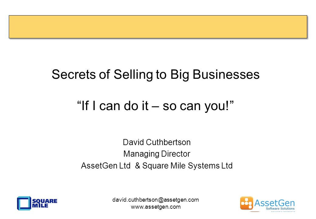 Secrets of Selling to Big Businesses If I can do it – so can you! David Cuthbertson Managing Director AssetGen Ltd & Square Mile Systems Ltd david.cuthbertson@assetgen.com www.assetgen.com