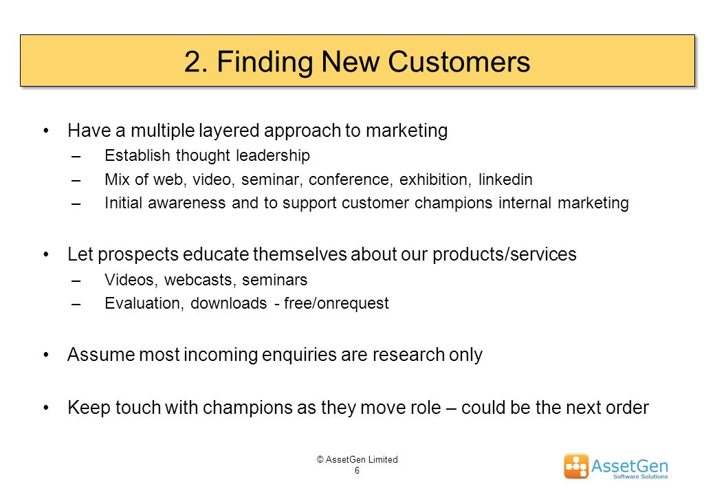 2. Finding New Customers Have a multiple layered approach to marketing –Establish thought leadership –Mix of web, video, seminar, conference, exhibiti