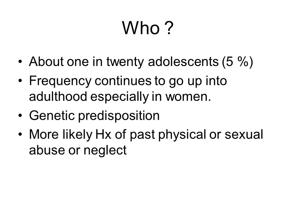 Who ? About one in twenty adolescents (5 %) Frequency continues to go up into adulthood especially in women. Genetic predisposition More likely Hx of