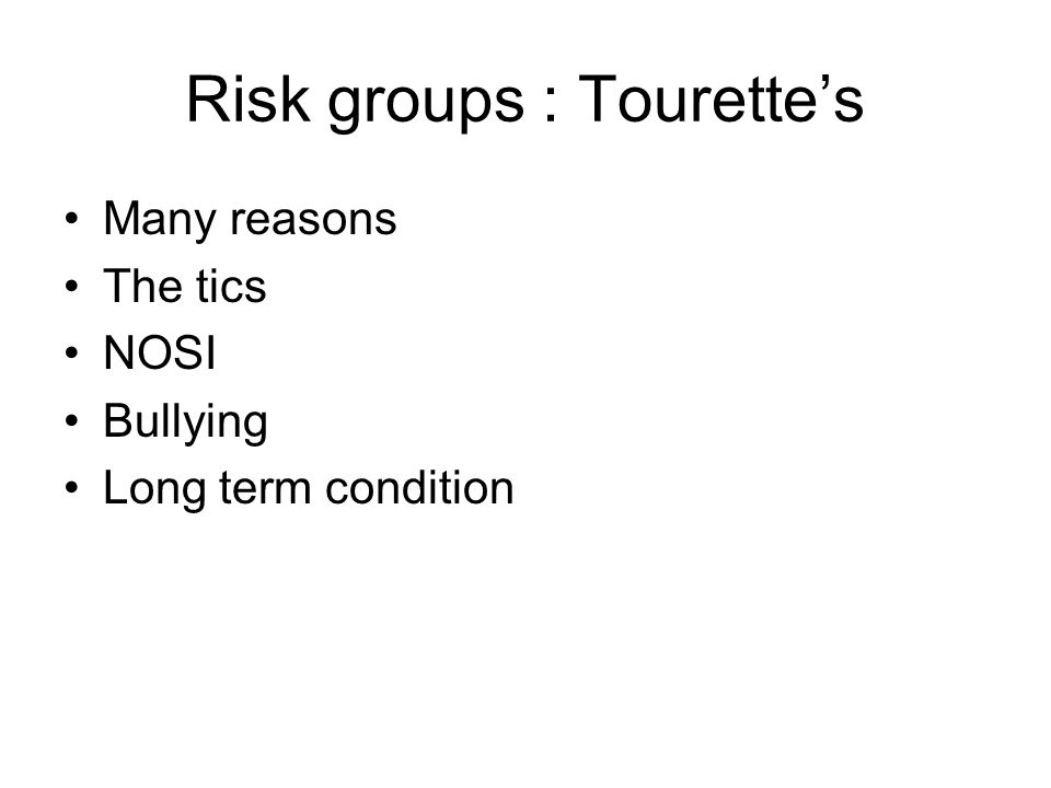 Risk groups : Tourette's Many reasons The tics NOSI Bullying Long term condition