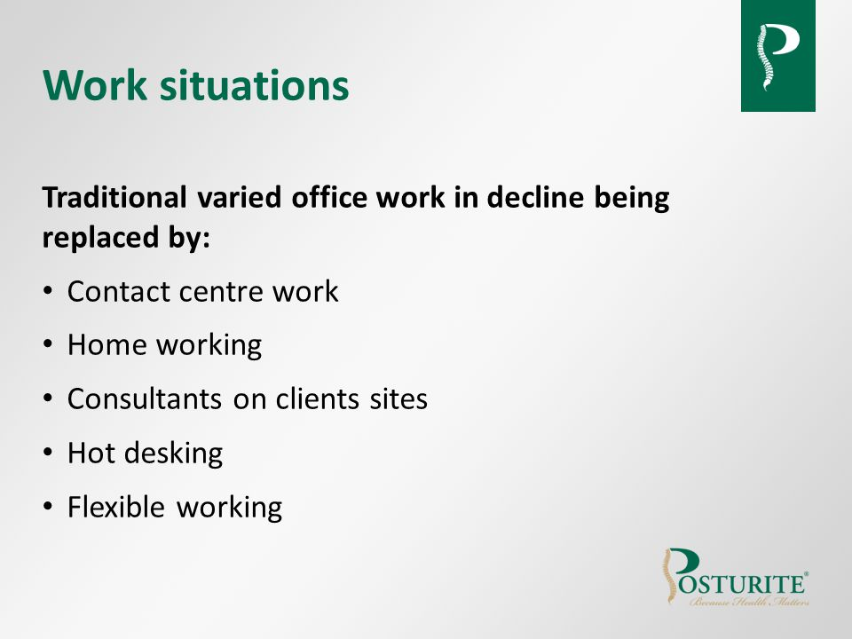 Work situations Traditional varied office work in decline being replaced by: Contact centre work Home working Consultants on clients sites Hot desking Flexible working