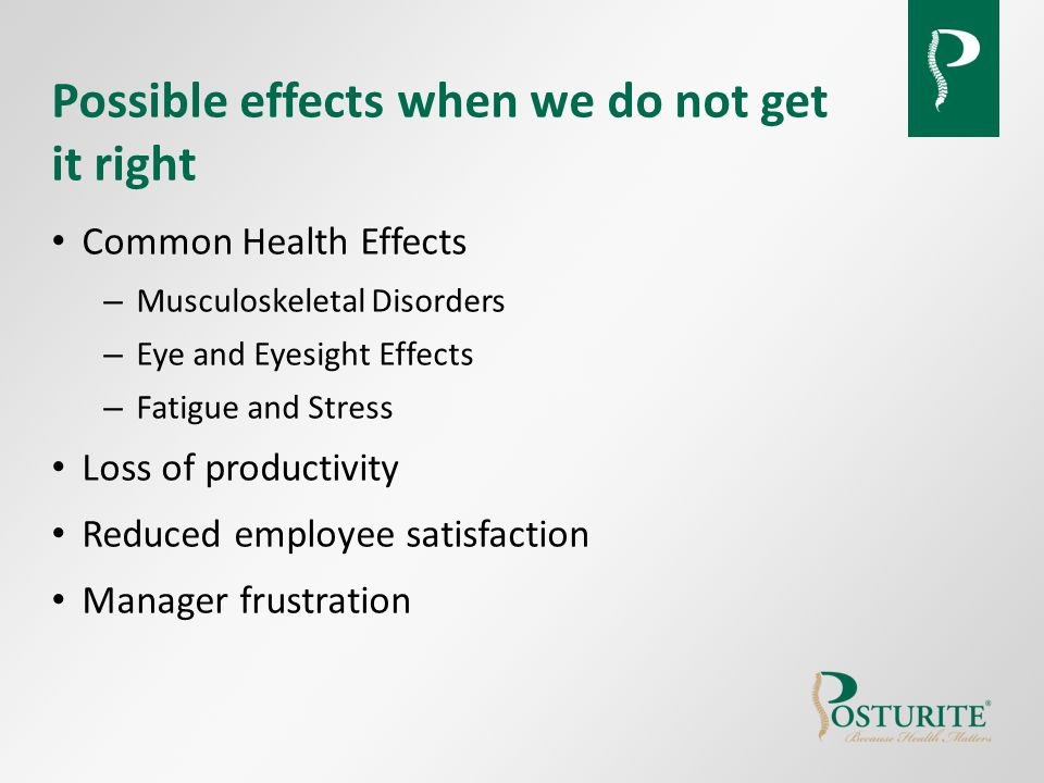 Possible effects when we do not get it right Common Health Effects – Musculoskeletal Disorders – Eye and Eyesight Effects – Fatigue and Stress Loss of productivity Reduced employee satisfaction Manager frustration
