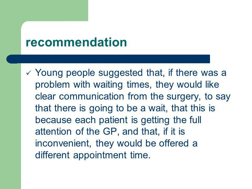 recommendation Young people suggested that, if there was a problem with waiting times, they would like clear communication from the surgery, to say that there is going to be a wait, that this is because each patient is getting the full attention of the GP, and that, if it is inconvenient, they would be offered a different appointment time.