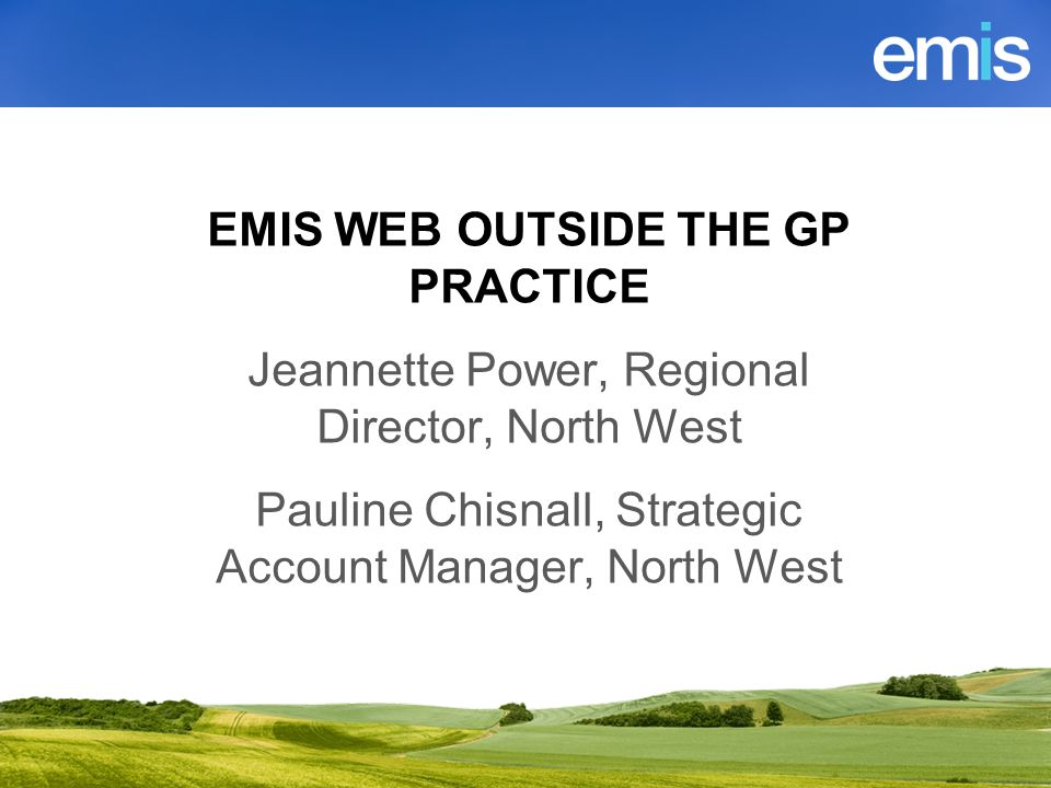 Using emis web BY out side of EMIS WEB OUTSIDE THE GP PRACTICE Jeannette Power, Regional Director, North West Pauline Chisnall, Strategic Account Manager, North West
