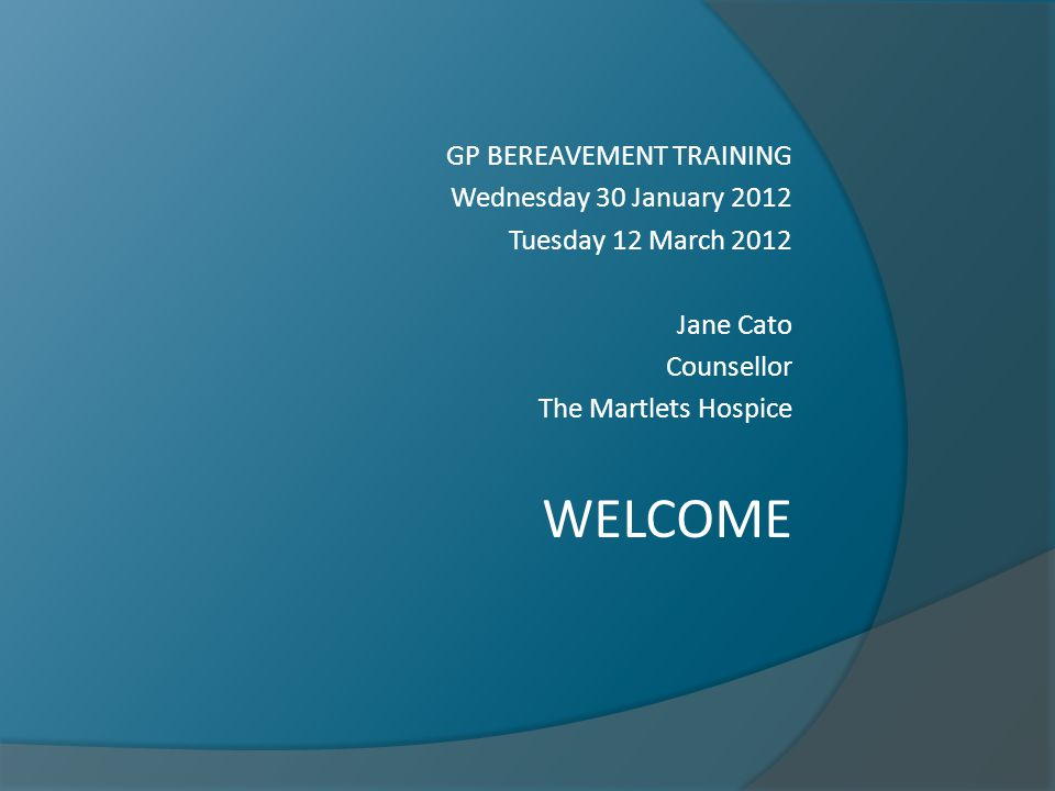 GP BEREAVEMENT TRAINING Wednesday 30 January 2012 Tuesday 12 March 2012 Jane Cato Counsellor The Martlets Hospice WELCOME