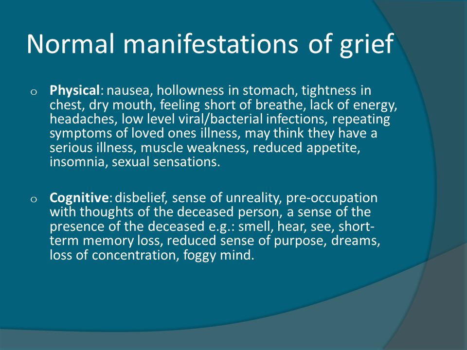 Normal manifestations of grief o Physical: nausea, hollowness in stomach, tightness in chest, dry mouth, feeling short of breathe, lack of energy, headaches, low level viral/bacterial infections, repeating symptoms of loved ones illness, may think they have a serious illness, muscle weakness, reduced appetite, insomnia, sexual sensations.