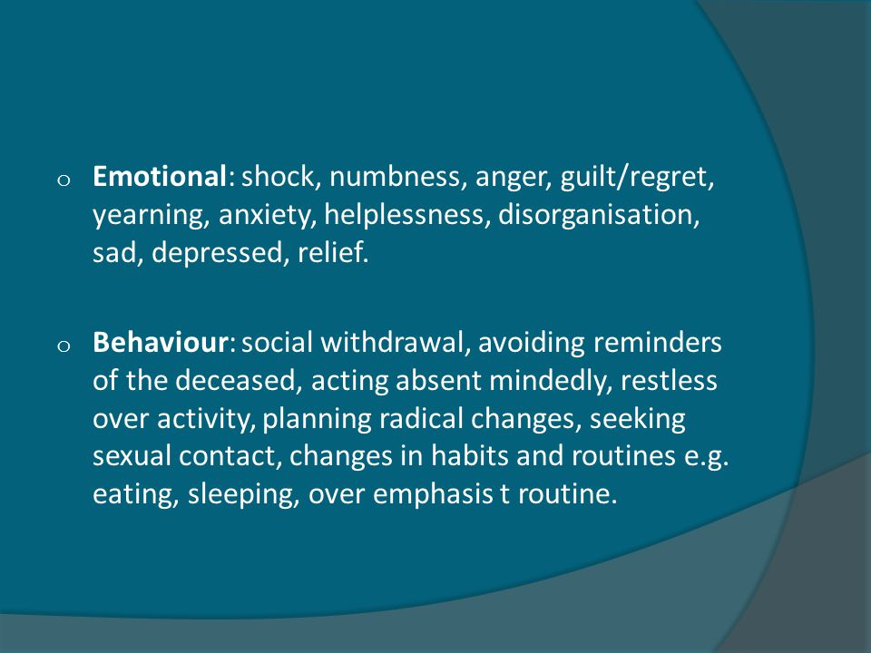o Emotional: shock, numbness, anger, guilt/regret, yearning, anxiety, helplessness, disorganisation, sad, depressed, relief.
