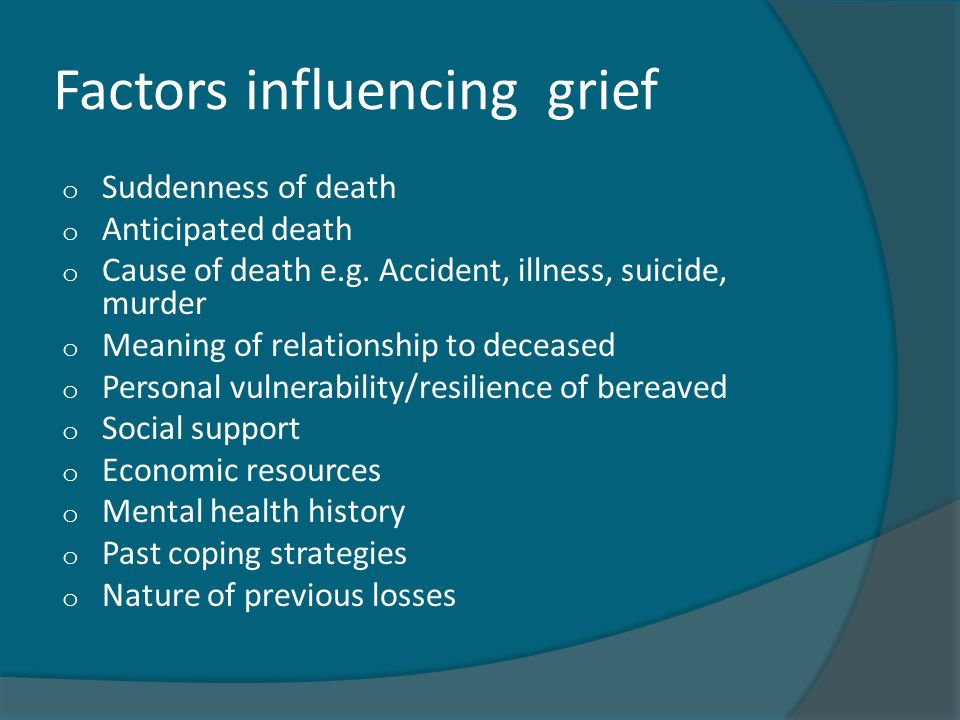 Factors influencing grief o Suddenness of death o Anticipated death o Cause of death e.g.