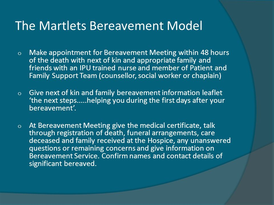 The Martlets Bereavement Model o Make appointment for Bereavement Meeting within 48 hours of the death with next of kin and appropriate family and friends with an IPU trained nurse and member of Patient and Family Support Team (counsellor, social worker or chaplain) o Give next of kin and family bereavement information leaflet 'the next steps.....helping you during the first days after your bereavement'.