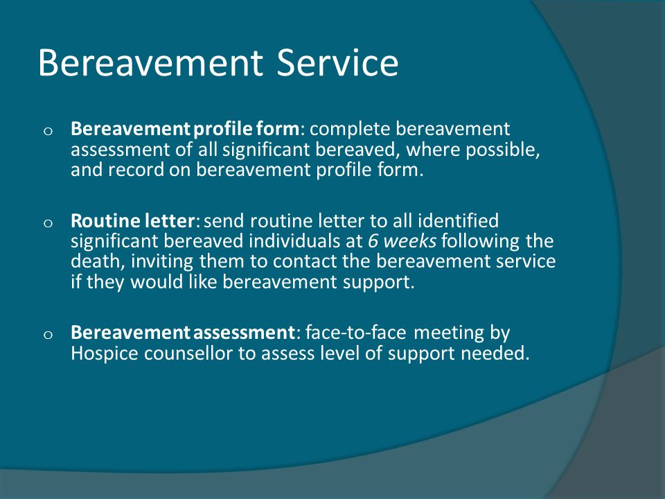 Bereavement Service o Bereavement profile form: complete bereavement assessment of all significant bereaved, where possible, and record on bereavement profile form.