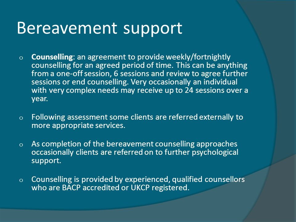 Bereavement support o Counselling: an agreement to provide weekly/fortnightly counselling for an agreed period of time. This can be anything from a on