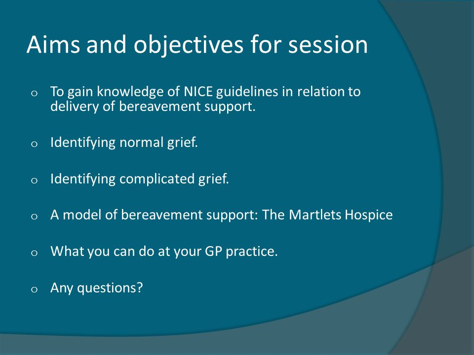 Aims and objectives for session o To gain knowledge of NICE guidelines in relation to delivery of bereavement support. o Identifying normal grief. o I