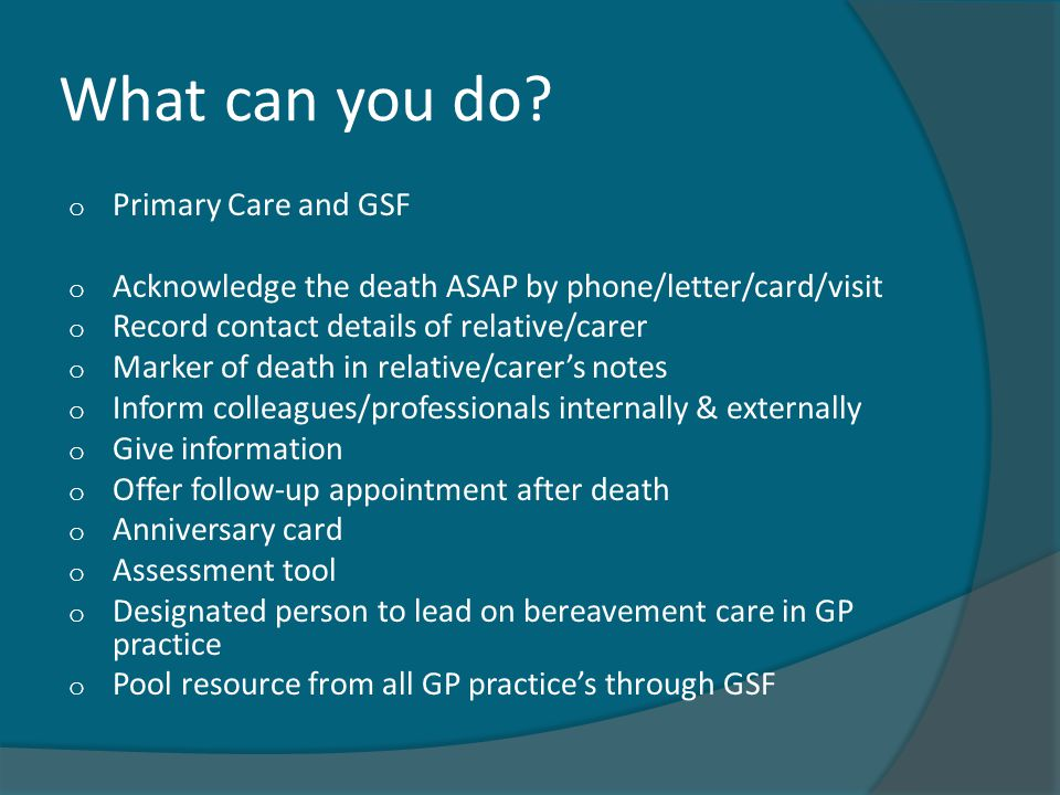 What can you do? o Primary Care and GSF o Acknowledge the death ASAP by phone/letter/card/visit o Record contact details of relative/carer o Marker of