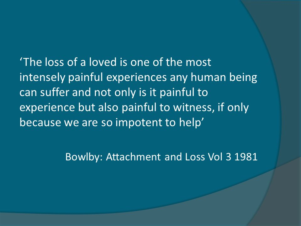 'The loss of a loved is one of the most intensely painful experiences any human being can suffer and not only is it painful to experience but also painful to witness, if only because we are so impotent to help' Bowlby: Attachment and Loss Vol 3 1981