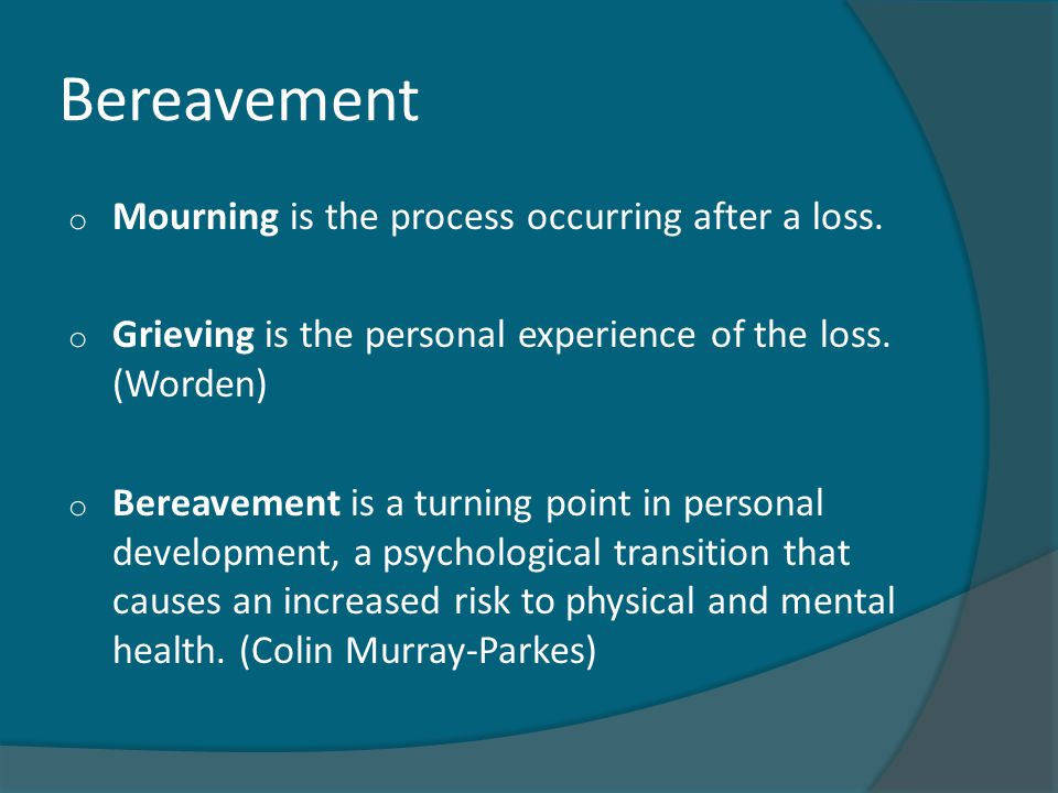 Bereavement o Mourning is the process occurring after a loss. o Grieving is the personal experience of the loss. (Worden) o Bereavement is a turning p